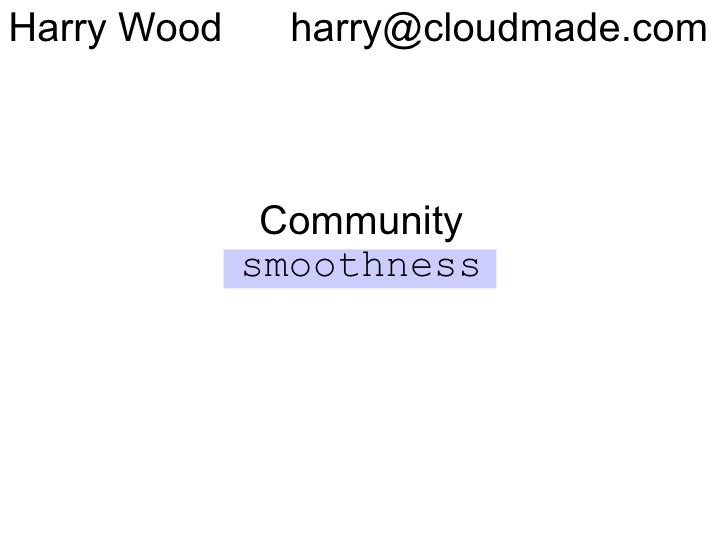 Harry Wood     harry@cloudmade.com                  Community              smoothness