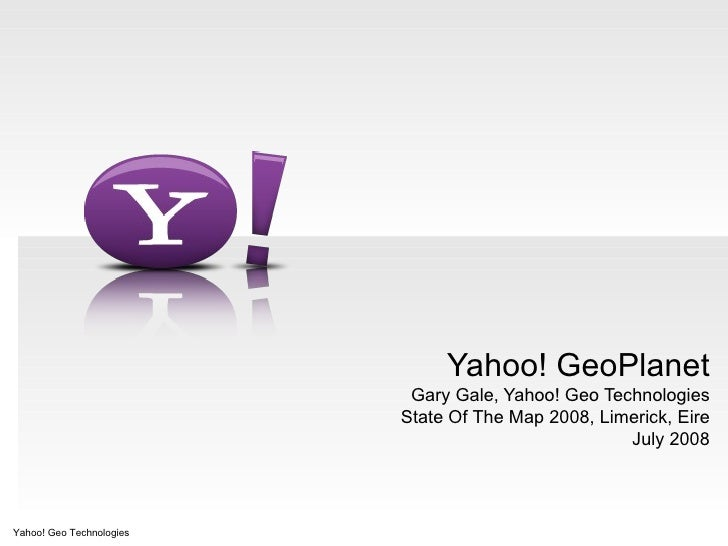 Yahoo! GeoPlanet Gary Gale, Yahoo! Geo Technologies State Of The Map 2008, Limerick, Eire July 2008 Yahoo! Geo Technologies