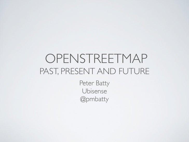 OPENSTREETMAPPAST, PRESENT AND FUTURE        Peter Batty         Ubisense        @pmbatty