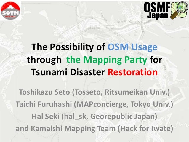 The Possibility of OSM Usage   through the Mapping Party for    Tsunami Disaster Restoration Toshikazu Seto (Tosseto, Rits...