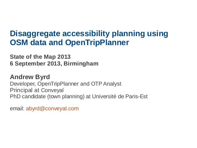 Disaggregate accessibility planning using OSM data and OpenTripPlanner State of the Map 2013 6 September 2013, Birmingham ...