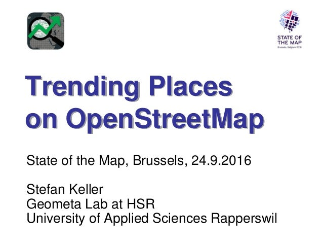 Trending Places on OpenStreetMap State of the Map, Brussels, 24.9.2016 Stefan Keller Geometa Lab at HSR University of Appl...