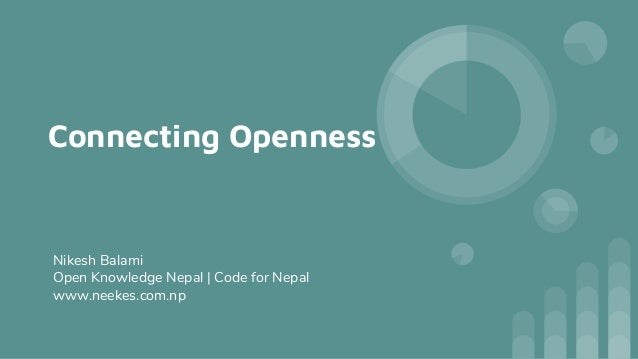 Connecting Openness Nikesh Balami Open Knowledge Nepal | Code for Nepal www.neekes.com.np
