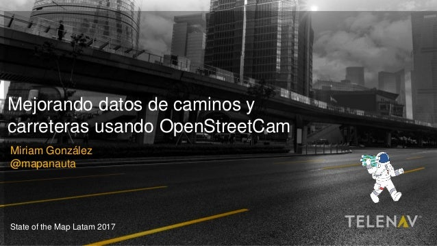 1Telenav, Inc. All Rights Reserved © 2017 Mejorando datos de caminos y carreteras usando OpenStreetCam Miriam González @ma...