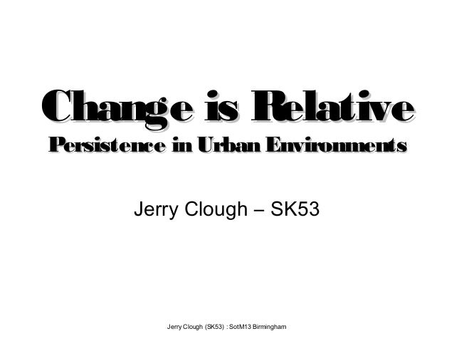 Jerry Clough (SK53) : SotM13 Birmingham Change is RelativeChange is Relative Persistence in Urban EnvironmentsPersistence ...