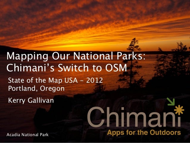 Mapping Our National Parks:Chimani's Switch to OSMState of the Map USA - 2012Portland, OregonKerry GallivanAcadia National...