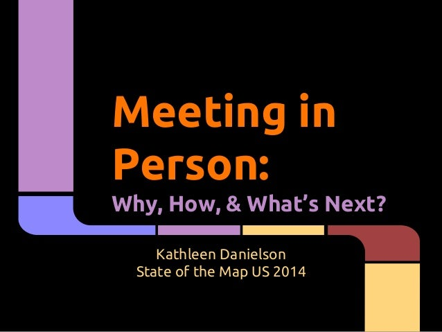 Meeting in Person: Why, How, & What's Next? Kathleen Danielson State of the Map US 2014
