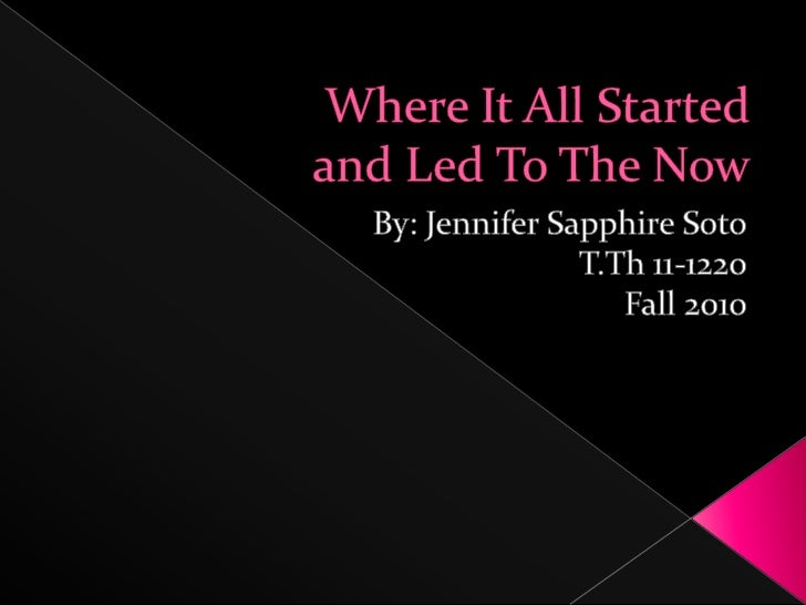 Where It All Startedand Led To The Now<br />By: Jennifer Sapphire Soto<br />T.Th 11-1220 <br />Fall 2010<br />