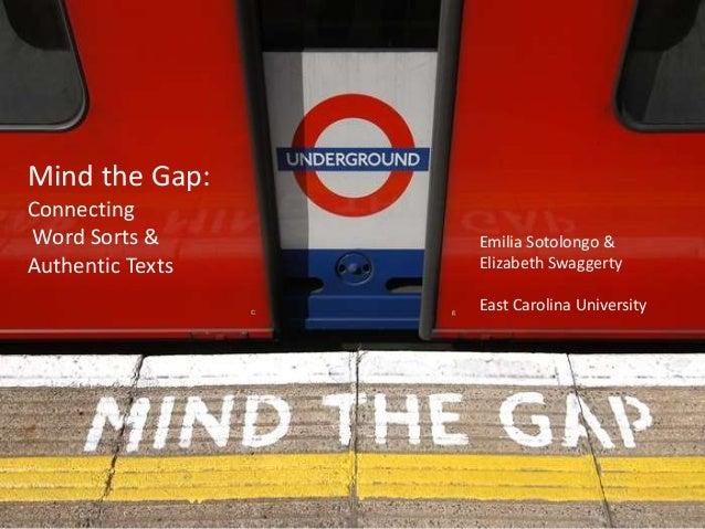 Mind the Gap: Connecting Word Sorts & Authentic Texts Emilia Sotolongo & Elizabeth Swaggerty East Carolina University