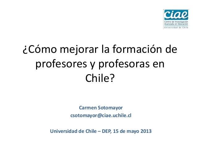 ¿Cómo mejorar la formación deprofesores y profesoras enChile?Carmen Sotomayorcsotomayor@ciae.uchile.clUniversidad de Chile...