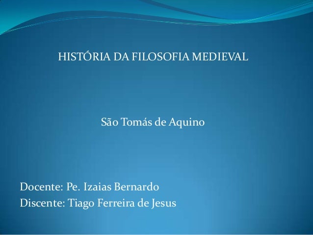 HISTÓRIA DA FILOSOFIA MEDIEVAL  São Tomás de Aquino  Docente: Pe. Izaias Bernardo Discente: Tiago Ferreira de Jesus