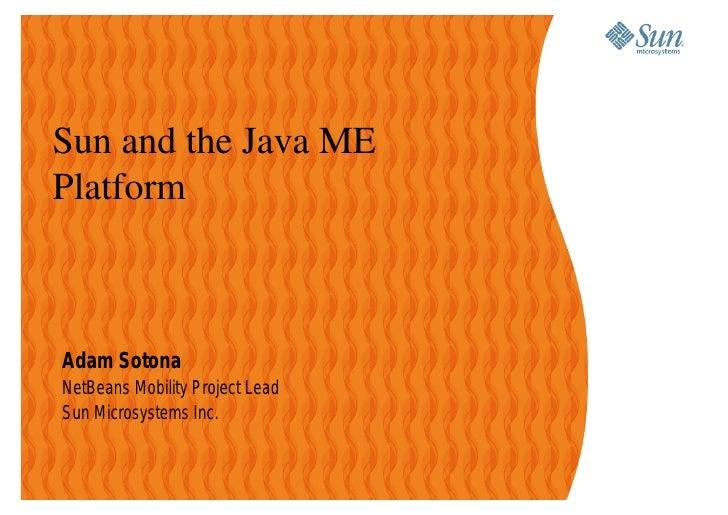 Sun and the Java ME Platform    Adam Sotona NetBeans Mobility Project Lead Sun Microsystems Inc.