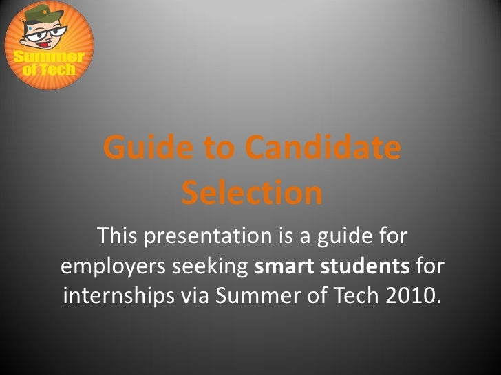 Guide to Candidate        Selection     This presentation is a guide for employers seeking smart students for internships ...