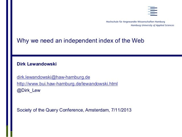Why we need an independent index of the Web Dirk Lewandowski dirk.lewandowski@haw-hamburg.de http://www.bui.haw-hamburg.de...