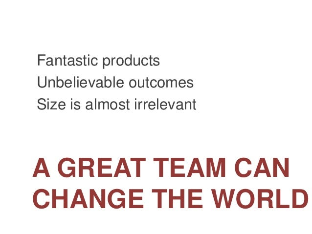 A GREAT TEAM CAN CHANGE THE WORLD Fantastic products Unbelievable outcomes Size is almost irrelevant