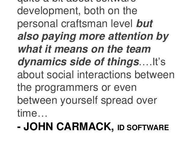 - JOHN CARMACK, ID SOFTWARE quite a bit about software development, both on the personal craftsman level but also paying m...