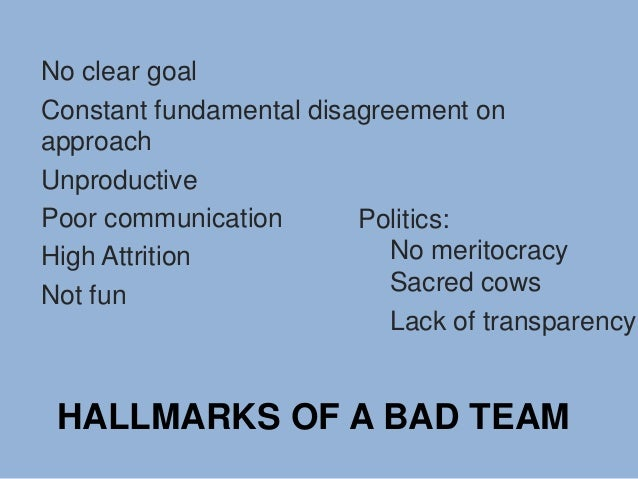 HALLMARKS OF A BAD TEAM No clear goal Constant fundamental disagreement on approach Unproductive Poor communication High A...