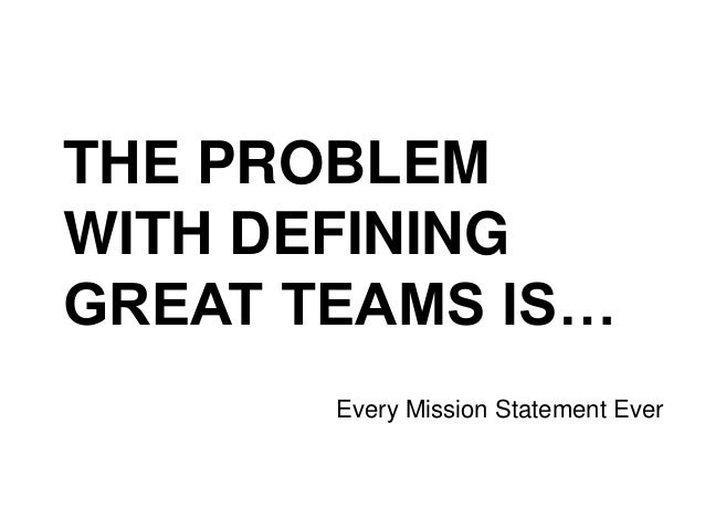 THE PROBLEM WITH DEFINING GREAT TEAMS IS… Every Mission Statement Ever