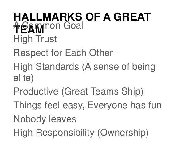 HALLMARKS OF A GREAT TEAMA Common Goal High Trust Respect for Each Other High Standards (A sense of being elite) Productiv...