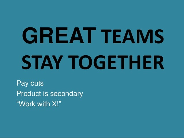 """GREAT TEAMS STAY TOGETHER Pay cuts Product is secondary """"Work with X!"""""""
