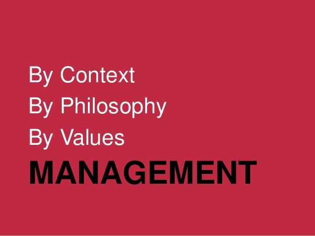 MANAGEMENT By Context By Philosophy By Values