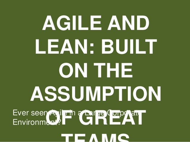 AGILE AND LEAN: BUILT ON THE ASSUMPTION OF GREATEver seen Agile in a Large Corporate Environment?