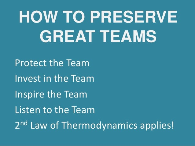 HOW TO PRESERVE GREAT TEAMS Protect the Team Invest in the Team Inspire the Team Listen to the Team 2nd Law of Thermodynam...
