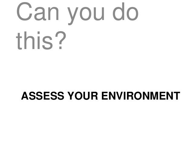 ASSESS YOUR ENVIRONMENT Can you do this?