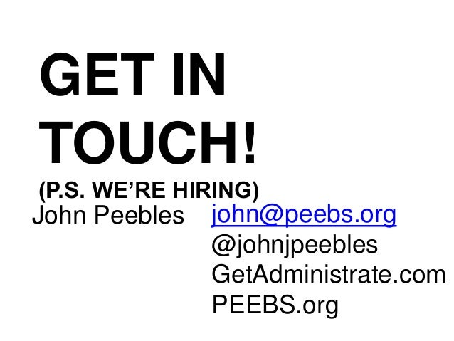 GET IN TOUCH! (P.S. WE'RE HIRING) john@peebs.org @johnjpeebles GetAdministrate.com PEEBS.org John Peebles