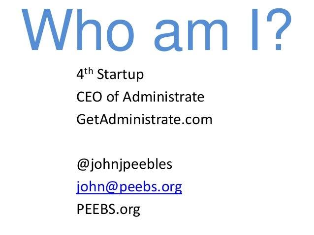 Who am I? 4th Startup CEO of Administrate GetAdministrate.com @johnjpeebles john@peebs.org PEEBS.org