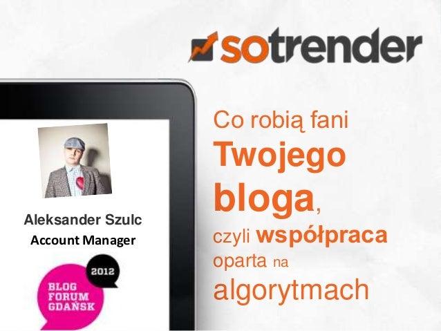 Co robią fani                   TwojegoAleksander Szulc                   bloga, Account Manager   czyli współpraca       ...