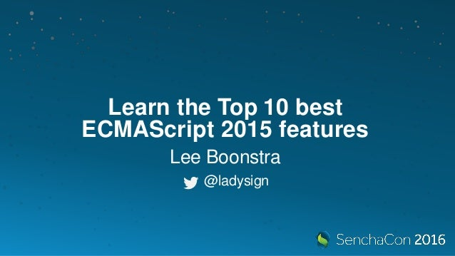 Learn the Top 10 best ECMAScript 2015 features Lee Boonstra @ladysign