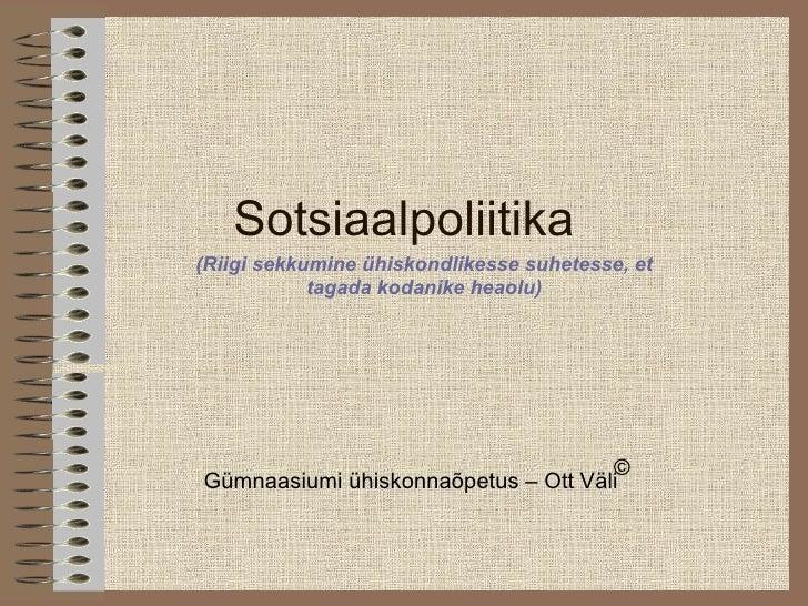 Sotsiaalpoliitika Gümnaasiumi ühiskonnaõpetus – Ott Väli © (Riigi sekkumine ühiskondlikesse suhetesse, et tagada kodanike ...