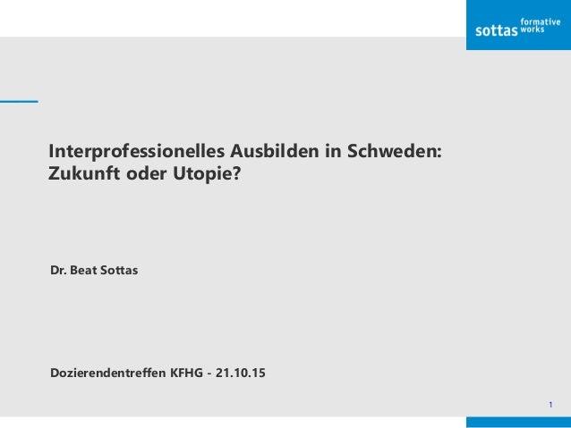 1 Interprofessionelles Ausbilden in Schweden: Zukunft oder Utopie? Dr. Beat Sottas Dozierendentreffen KFHG - 21.10.15
