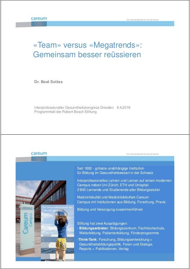 Die Gesundheitswelt der Zukunft denken «Team» versus «Megatrends»: Gemeinsam besser reüssieren Dr. Beat Sottas Interprofes...