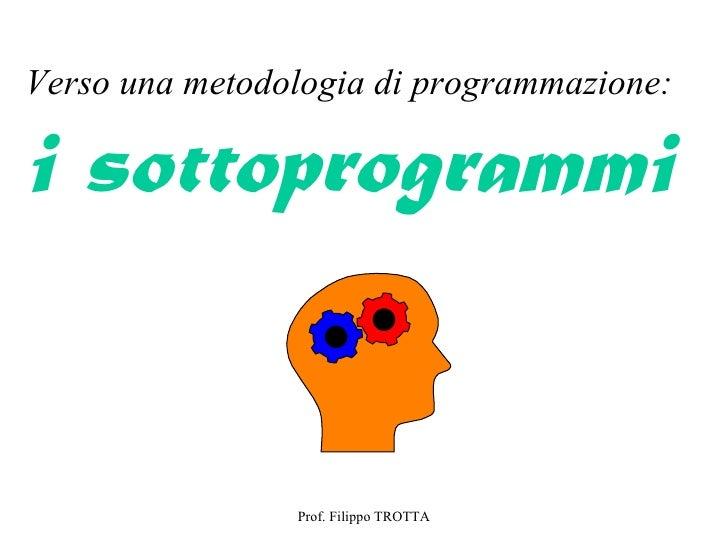 Verso una metodologia di programmazione:i sottoprogrammi                Prof. Filippo TROTTA