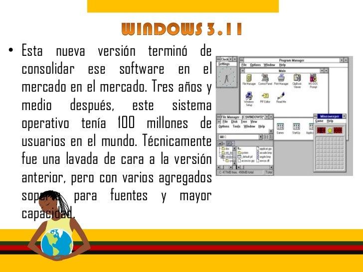 • En 1993 salió un Windows 3.11  totalmente mejorado, pensando para  su uso profesional, mucho mas  robusto. NT estaba esc...
