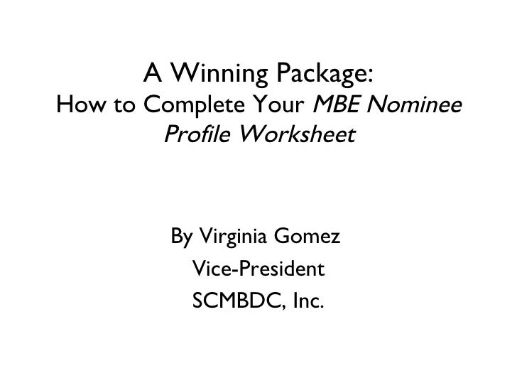 A Winning Package: How to Complete Your  MBE Nominee Profile Worksheet By Virginia Gomez  Vice-President SCMBDC, Inc.