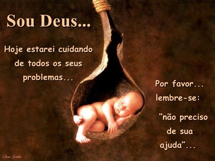 """Hoje estarei cuidando de todos os seus problemas... Porfavor... lembre-se:  """" não preciso de sua ajuda""""...  Sou Deus..."""