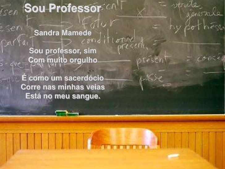 Sou Professor     Sandra Mamede   Sou professor, sim  Com muito orgulho  É como um sacerdócio Corre nas minhas veias  Está...