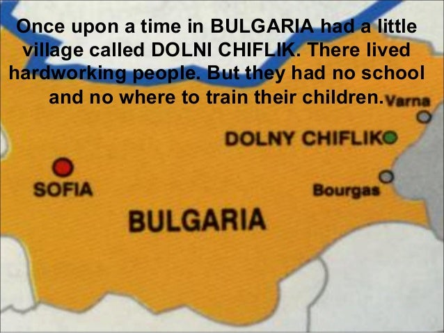 Once upon a time in BULGARIA had a little village called DOLNI CHIFLIK. There lived hardworking people. But they had no sc...