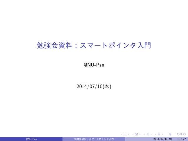 勉強会資料:スマートポインタ入門  @NU-Pan  2014/07/10(木)  @NU-Pan 勉強会資料:スマートポインタ入門2014/07/10(木) 1 / 27