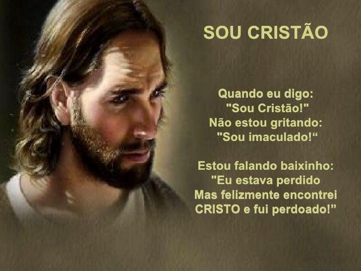 """SOU CRISTÃO   Quando eu digo:    """"Sou Cristão!""""  Não estou gritando:   """"Sou imaculado!""""Estou falando baixinho:  """"Eu estava..."""