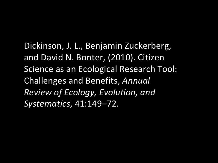 Dickinson, J. L., Benjamin Zuckerberg, and David N. Bonter, (2010). Citizen Science as an Ecological Research Tool: Challe...