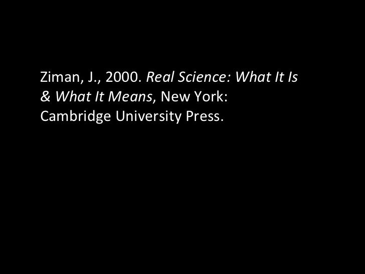 Ziman, J., 2000.  Real Science: What It Is & What It Means , New York: Cambridge University Press.