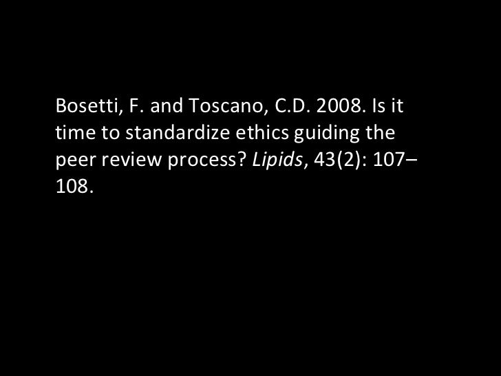 Bosetti, F. and Toscano, C.D. 2008. Is it time to standardize ethics guiding the peer review process?  Lipids , 43(2): 107...