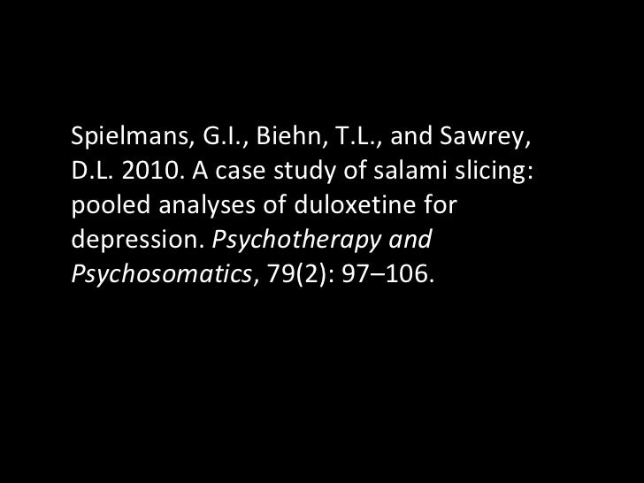 Spielmans, G.I., Biehn, T.L., and Sawrey, D.L. 2010. A case study of salami slicing: pooled analyses of duloxetine for dep...