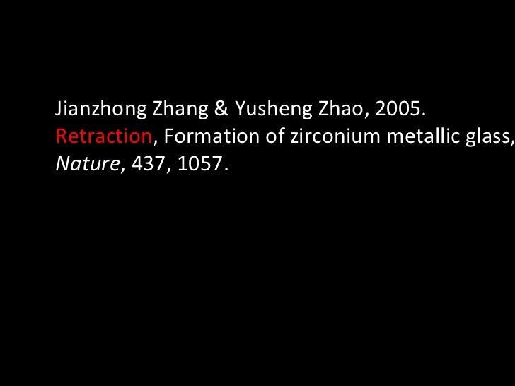 Jianzhong Zhang & Yusheng Zhao, 2005.  Retraction , Formation of zirconium metallic glass,  Nature , 437, 1057.