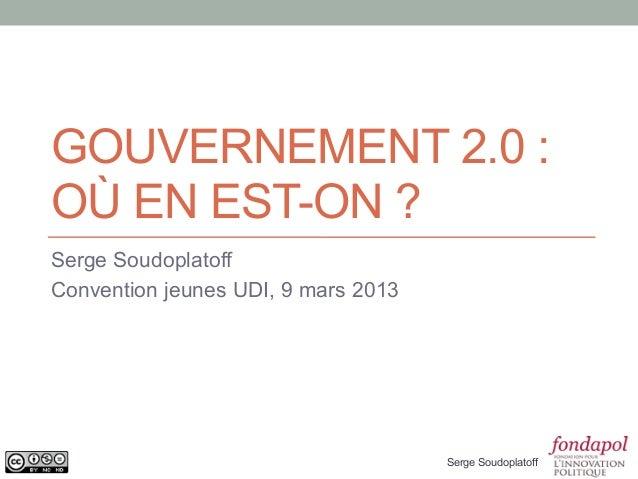 GOUVERNEMENT 2.0 :OÙ EN EST-ON ?Serge SoudoplatoffConvention jeunes UDI, 9 mars 2013                                     S...