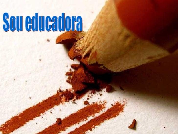 Sou educadora